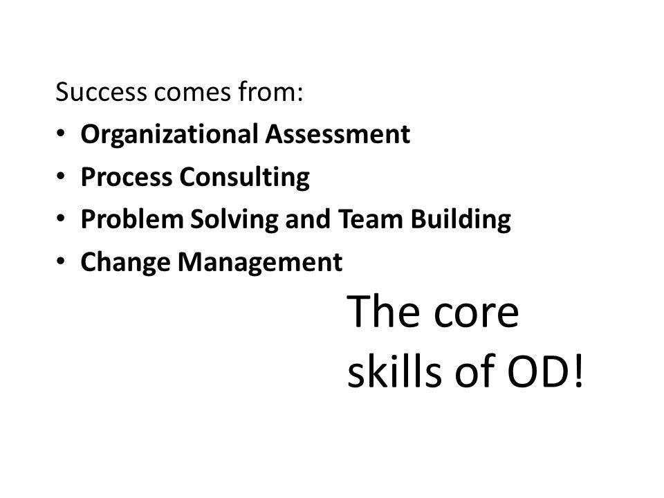 Success comes from: Organizational Assessment Process Consulting Problem Solving and Team Building Change Management The core skills of OD!