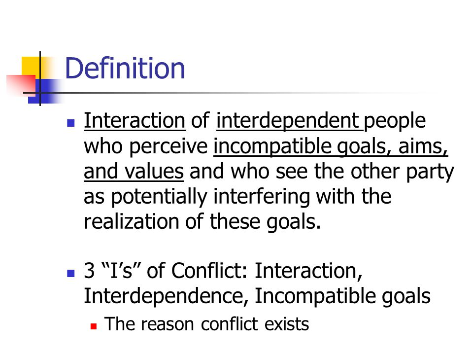 Definition Interaction of interdependent people who perceive incompatible goals, aims, and values and who see the other party as potentially interfering with the realization of these goals.