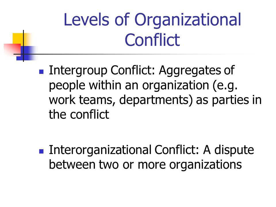 Levels of Organizational Conflict Intergroup Conflict: Aggregates of people within an organization (e.g.