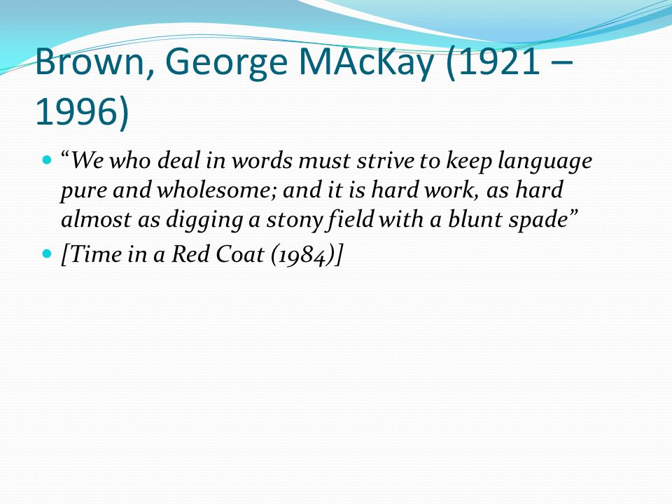Brown, George MAcKay (1921 – 1996) We who deal in words must strive to keep language pure and wholesome; and it is hard work, as hard almost as digging a stony field with a blunt spade [Time in a Red Coat (1984)]