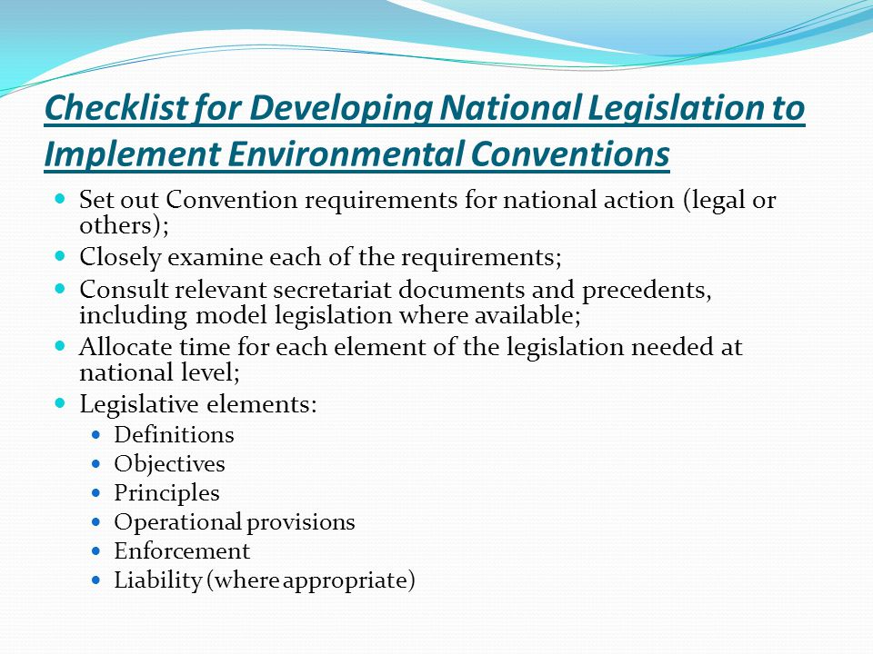 Checklist for Developing National Legislation to Implement Environmental Conventions Set out Convention requirements for national action (legal or others); Closely examine each of the requirements; Consult relevant secretariat documents and precedents, including model legislation where available; Allocate time for each element of the legislation needed at national level; Legislative elements: Definitions Objectives Principles Operational provisions Enforcement Liability (where appropriate)