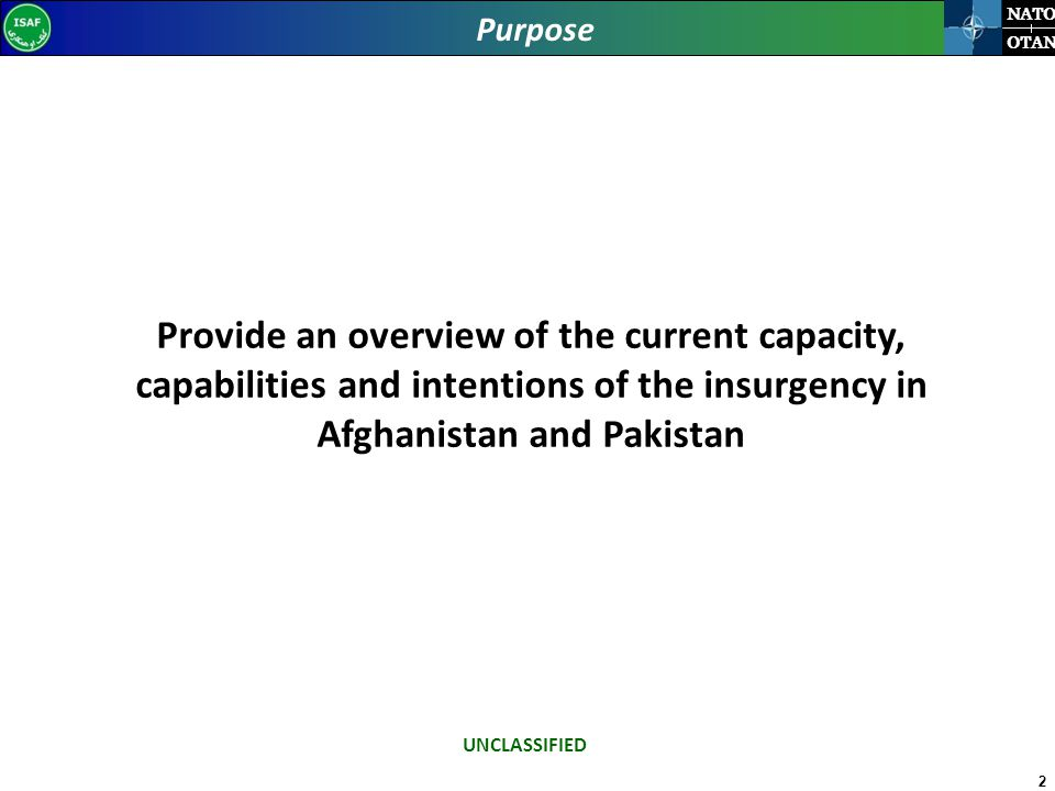 2 NATO OTAN Purpose Provide an overview of the current capacity, capabilities and intentions of the insurgency in Afghanistan and Pakistan UNCLASSIFIED