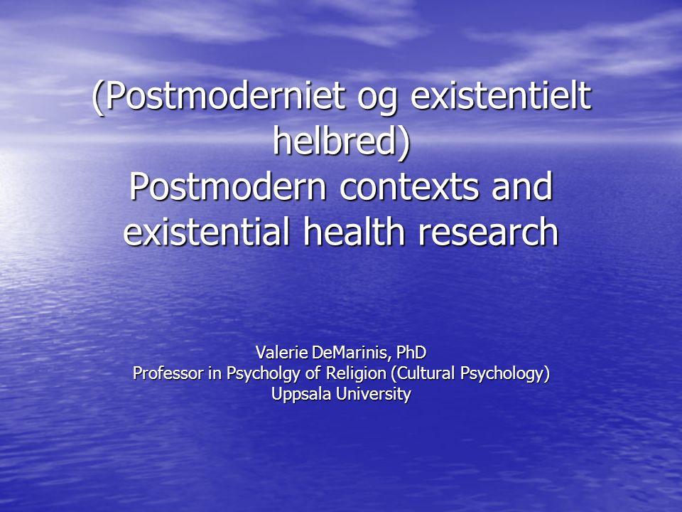 (Postmoderniet og existentielt helbred) Postmodern contexts and existential health research Valerie DeMarinis, PhD Professor in Psycholgy of Religion (Cultural Psychology) Uppsala University