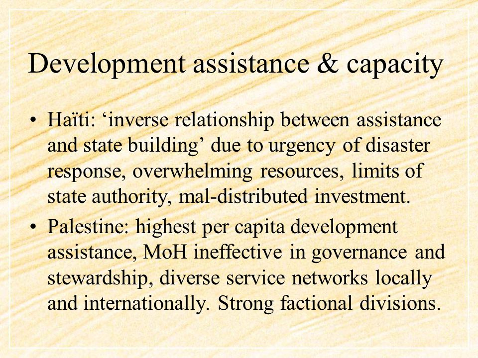 Development assistance & capacity Haïti: 'inverse relationship between assistance and state building' due to urgency of disaster response, overwhelming resources, limits of state authority, mal-distributed investment.