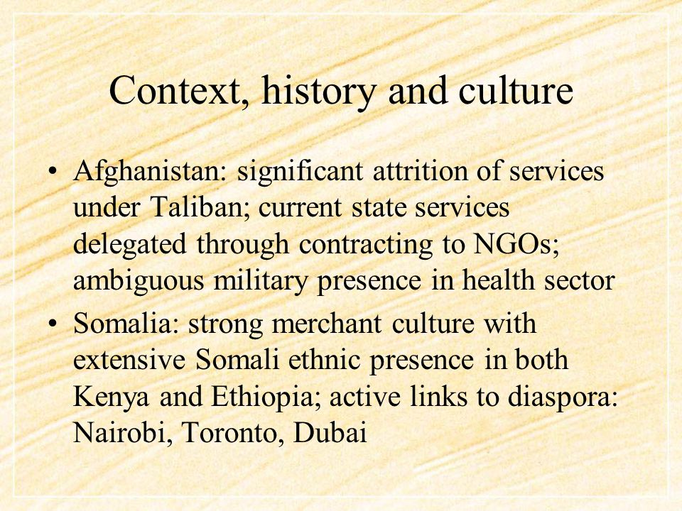 Context, history and culture Afghanistan: significant attrition of services under Taliban; current state services delegated through contracting to NGOs; ambiguous military presence in health sector Somalia: strong merchant culture with extensive Somali ethnic presence in both Kenya and Ethiopia; active links to diaspora: Nairobi, Toronto, Dubai