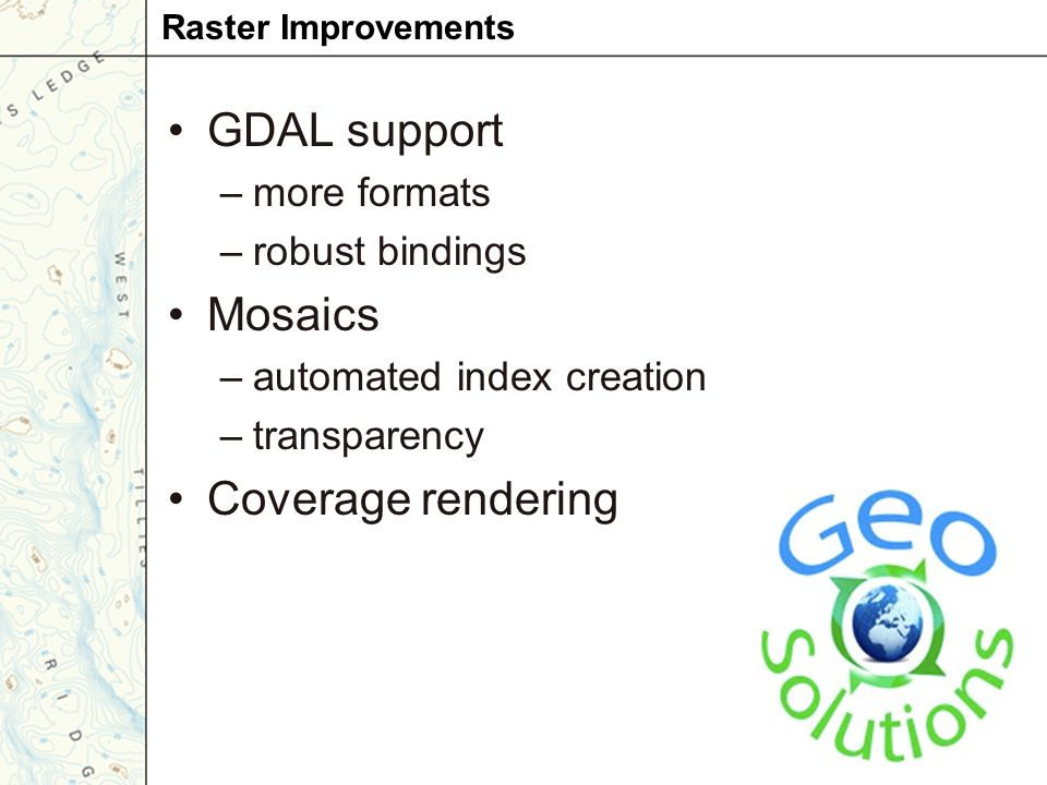 GDAL support –more formats –robust bindings Mosaics –automated index creation –transparency Coverage rendering Raster Improvements
