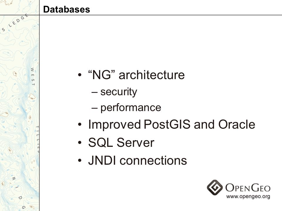 NG architecture –security –performance Improved PostGIS and Oracle SQL Server JNDI connections Databases