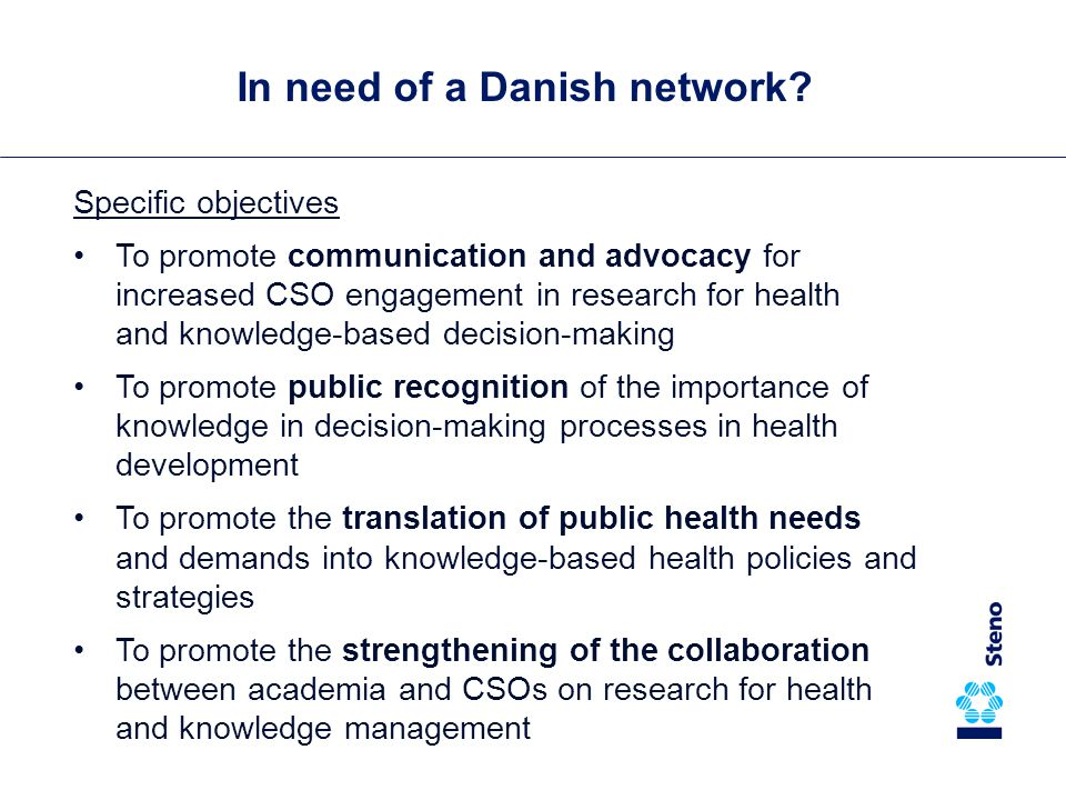 Specific objectives To promote communication and advocacy for increased CSO engagement in research for health and knowledge-based decision-making To promote public recognition of the importance of knowledge in decision-making processes in health development To promote the translation of public health needs and demands into knowledge-based health policies and strategies To promote the strengthening of the collaboration between academia and CSOs on research for health and knowledge management In need of a Danish network