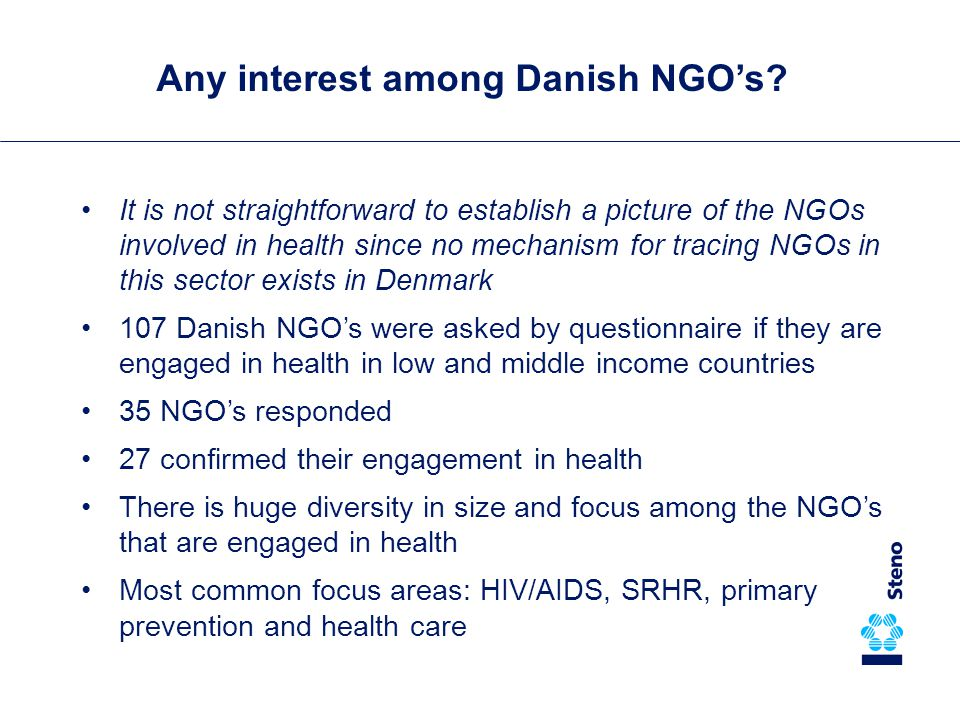 It is not straightforward to establish a picture of the NGOs involved in health since no mechanism for tracing NGOs in this sector exists in Denmark 107 Danish NGO's were asked by questionnaire if they are engaged in health in low and middle income countries 35 NGO's responded 27 confirmed their engagement in health There is huge diversity in size and focus among the NGO's that are engaged in health Most common focus areas: HIV/AIDS, SRHR, primary prevention and health care