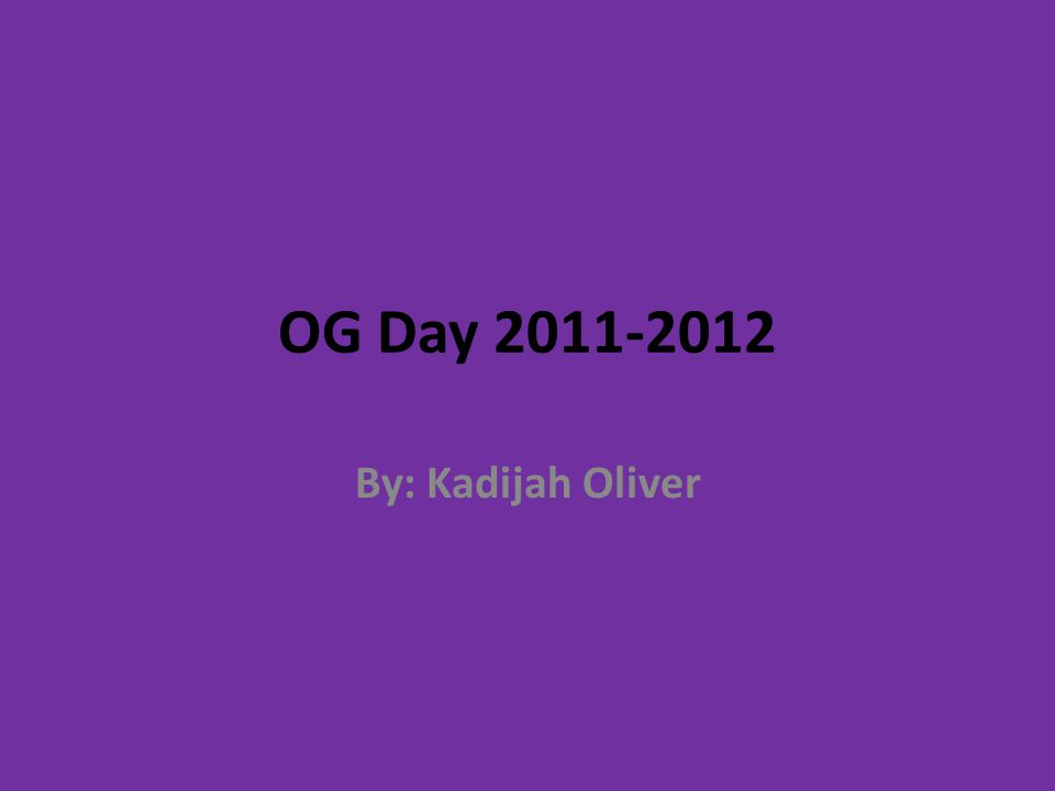 OG Day 2011-2012 By: Kadijah Oliver