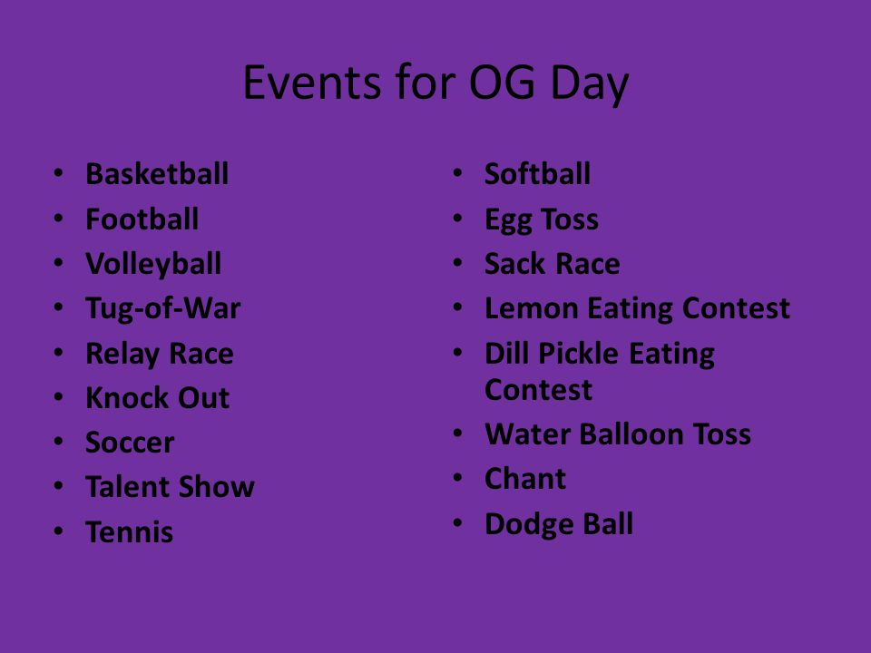 Events for OG Day Basketball Football Volleyball Tug-of-War Relay Race Knock Out Soccer Talent Show Tennis Softball Egg Toss Sack Race Lemon Eating Contest Dill Pickle Eating Contest Water Balloon Toss Chant Dodge Ball