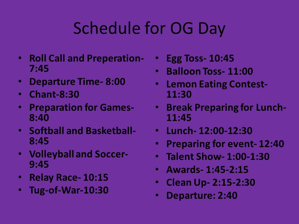 Schedule for OG Day Roll Call and Preperation- 7:45 Departure Time- 8:00 Chant-8:30 Preparation for Games- 8:40 Softball and Basketball- 8:45 Volleyball and Soccer- 9:45 Relay Race- 10:15 Tug-of-War-10:30 Egg Toss- 10:45 Balloon Toss- 11:00 Lemon Eating Contest- 11:30 Break Preparing for Lunch- 11:45 Lunch- 12:00-12:30 Preparing for event- 12:40 Talent Show- 1:00-1:30 Awards- 1:45-2:15 Clean Up- 2:15-2:30 Departure: 2:40