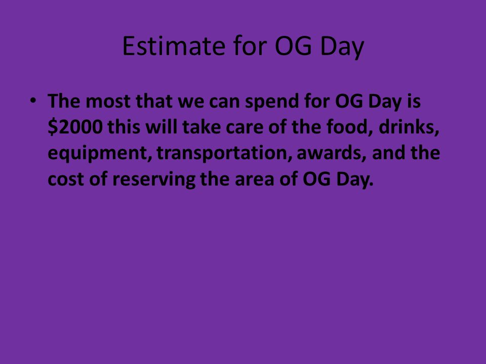 Estimate for OG Day The most that we can spend for OG Day is $2000 this will take care of the food, drinks, equipment, transportation, awards, and the cost of reserving the area of OG Day.