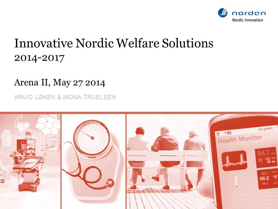 www.nordicinnovation.org Innovative Nordic Welfare Solutions 2014-2017 Arena II, May 27 2014 ARVID LØKEN & MONA TRUELSEN 1