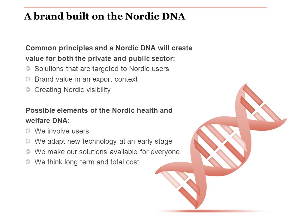www.nordicinnovation.org A brand built on the Nordic DNA Common principles and a Nordic DNA will create value for both the private and public sector: Solutions that are targeted to Nordic users Brand value in an export context Creating Nordic visibility Possible elements of the Nordic health and welfare DNA: We involve users We adapt new technology at an early stage We make our solutions available for everyone We think long term and total cost