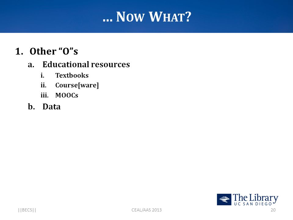 """… N OW W HAT ? 1.Other """"O""""s a.Educational resources i.Textbooks ii.Course[ware] iii.MOOCs b.Data   BECS  CEAL/AAS 201320"""