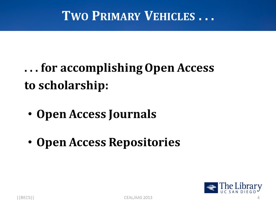 I NTELLECTUAL AND P OLICY D EVELOPMENTS 2000: The Tempe Principles [… for Emerging Systems of Scholarly Publishing] 2002: The Budapest Open Access Initiative 2003: The Bethesda Statement [on Open Access Publishing] 2003: The Berlin Declaration [… on Open Access to Knowledge in the Sciences and Humanities] 2003: NIH Data Sharing Policy 2005: Wellcome Trust Open Access Mandate 2005: NIH Public Access Policy 2006: FRPAA (Federal Research Public Access Act) 2007: MIT Open Courseware Initiative 2008: Harvard Initiatives for Open Access to the Scholarly Literature 2011: NSF Data Management Mandate 2011: Rome Declaration [… on Current Research Information Systems and Open Access Repositories] 2012: The Denton Declaration [… An Open Data Manifesto] 2013: OSTP Directive ||BECS||CEAL/AAS 201315