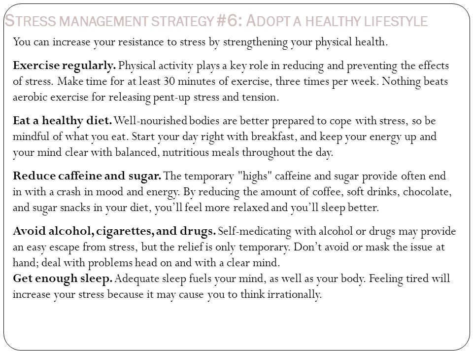 S TRESS MANAGEMENT STRATEGY #6: A DOPT A HEALTHY LIFESTYLE You can increase your resistance to stress by strengthening your physical health.