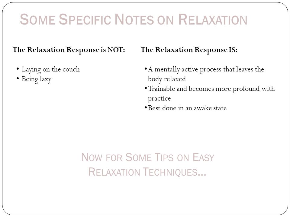 S OME S PECIFIC N OTES ON R ELAXATION The Relaxation Response is NOT: Laying on the couch Being lazy The Relaxation Response IS: A mentally active process that leaves the body relaxed Trainable and becomes more profound with practice Best done in an awake state N OW FOR S OME T IPS ON E ASY R ELAXATION T ECHNIQUES …
