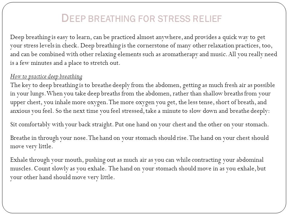 D EEP BREATHING FOR STRESS RELIEF Deep breathing is easy to learn, can be practiced almost anywhere, and provides a quick way to get your stress levels in check.