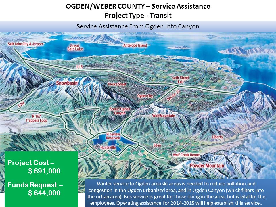 OGDEN/WEBER COUNTY – Service Assistance Project Type - Transit Service Assistance From Ogden into Canyon Project Cost – $ 691,000 Funds Request – $ 644,000 Winter service to Ogden area ski areas is needed to reduce pollution and congestion in the Ogden urbanized area, and in Ogden Canyon (which filters into the urban area).