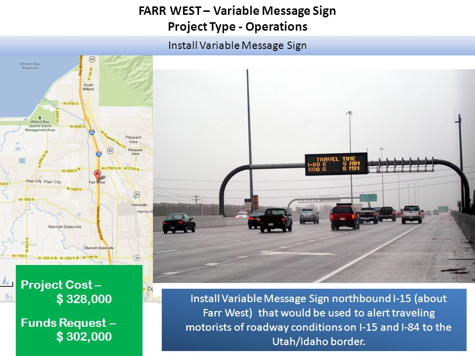 FARR WEST – Variable Message Sign Project Type - Operations Install Variable Message Sign Project Cost – $ 328,000 Funds Request – $ 302,000 Install Variable Message Sign northbound I-15 (about Farr West) that would be used to alert traveling motorists of roadway conditions on I-15 and I-84 to the Utah/Idaho border.