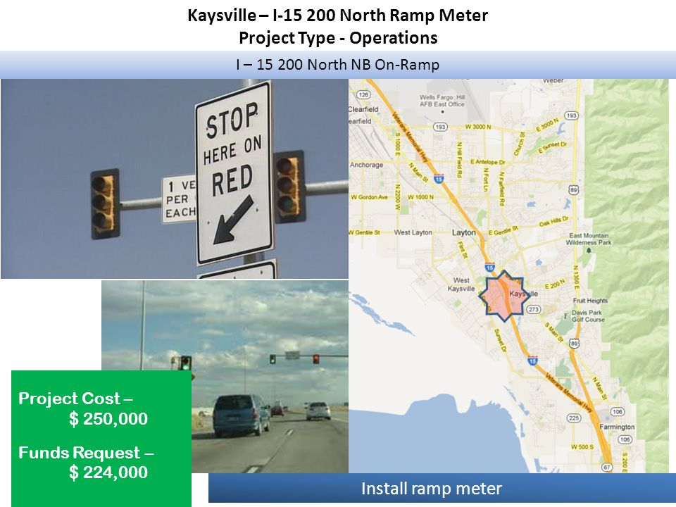 Kaysville – I-15 200 North Ramp Meter Project Type - Operations I – 15 200 North NB On-Ramp Project Cost – $ 250,000 Funds Request – $ 224,000 Install ramp meter