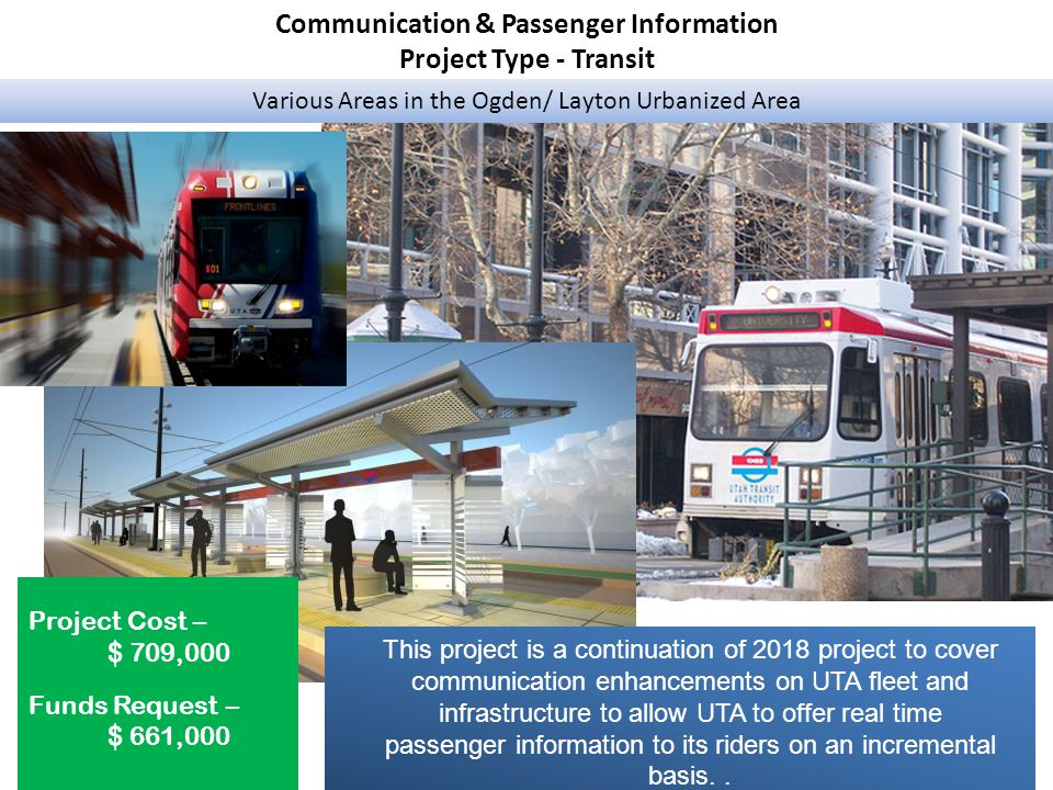 Communication & Passenger Information Project Type - Transit Various Areas in the Ogden/ Layton Urbanized Area Project Cost – $ 709,000 Funds Request – $ 661,000 This project is a continuation of 2018 project to cover communication enhancements on UTA fleet and infrastructure to allow UTA to offer real time passenger information to its riders on an incremental basis..
