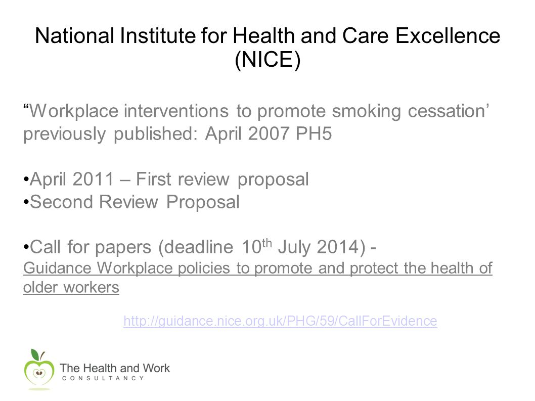 National Institute for Health and Care Excellence (NICE) Workplace interventions to promote smoking cessation' previously published: April 2007 PH5 April 2011 – First review proposal Second Review Proposal Call for papers (deadline 10 th July 2014) - Guidance Workplace policies to promote and protect the health of older workers http://guidance.nice.org.uk/PHG/59/CallForEvidence