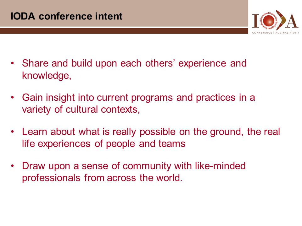 IODA conference intent Share and build upon each others' experience and knowledge, Gain insight into current programs and practices in a variety of cultural contexts, Learn about what is really possible on the ground, the real life experiences of people and teams Draw upon a sense of community with like-minded professionals from across the world.