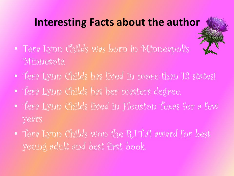 Interesting Facts about the author T era Lynn Childs was born in Minneapolis Minnesota. Tera Lynn Childs has lived in more than 12 states! Tera Lynn C
