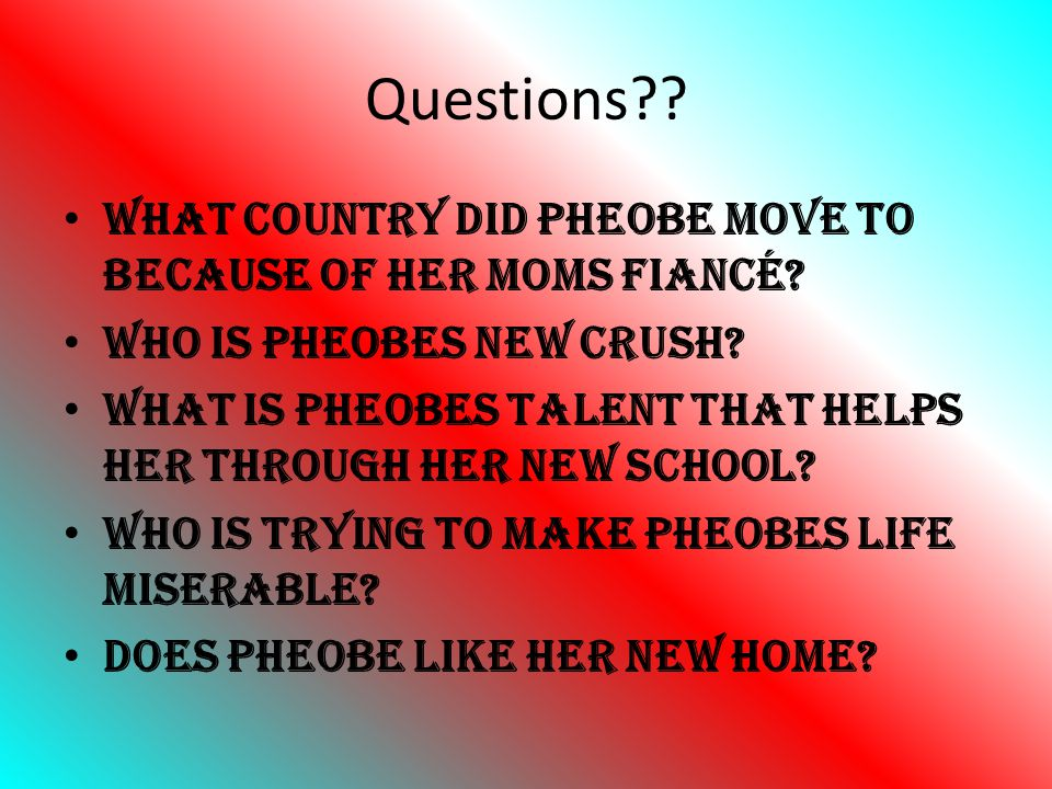 Questions?? What country did Pheobe move to because of her moms fiancé? Who is Pheobes new crush? What is Pheobes talent that helps her through her ne