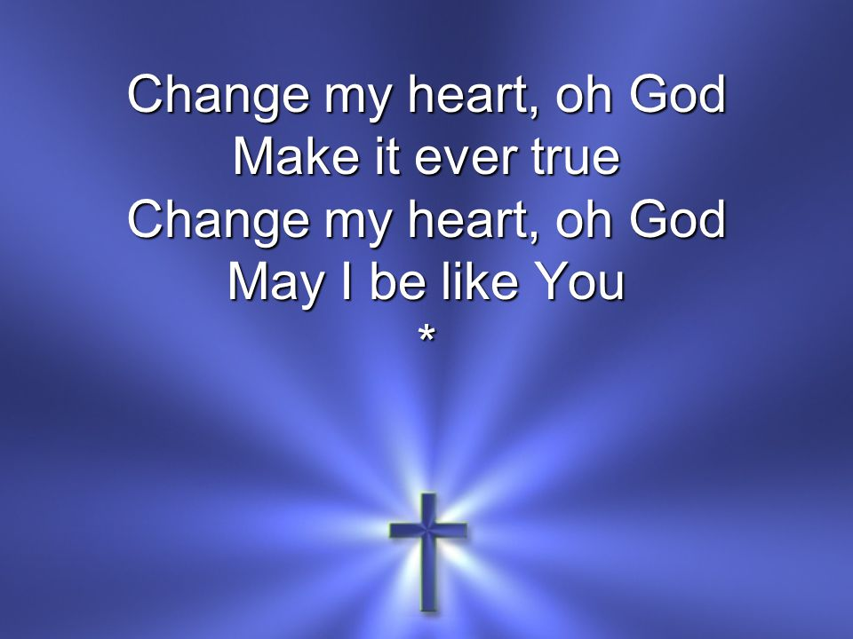 Change my heart, oh God Make it ever true Change my heart, oh God May I be like You **