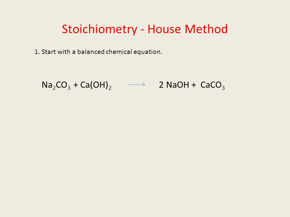 Stoichiometry - House Method 1. Start with a balanced chemical equation. Na 2 CO 3 + Ca(OH) 2 2 NaOH + CaCO 3