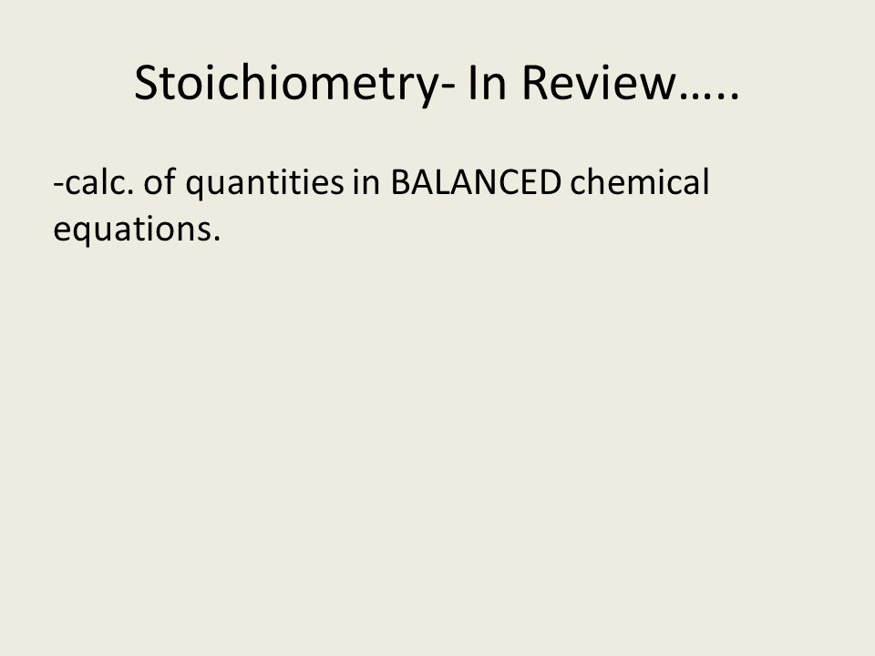 Stoichiometry- In Review….. -calc. of quantities in BALANCED chemical equations.