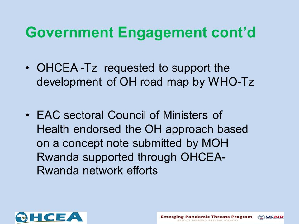 Government Engagement cont'd OHCEA -Tz requested to support the development of OH road map by WHO-Tz EAC sectoral Council of Ministers of Health endorsed the OH approach based on a concept note submitted by MOH Rwanda supported through OHCEA- Rwanda network efforts