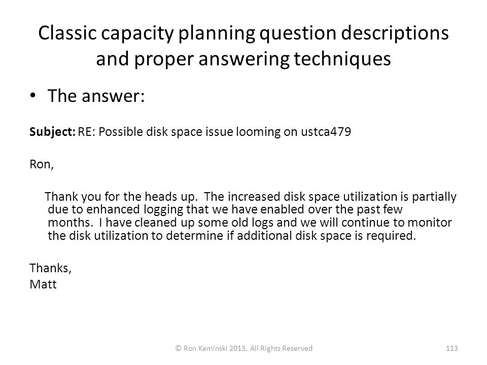 Classic capacity planning question descriptions and proper answering techniques The answer: Subject: RE: Possible disk space issue looming on ustca479 Ron, Thank you for the heads up.