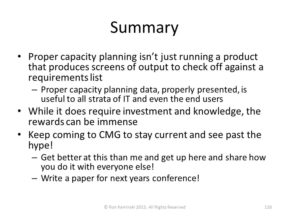 Summary Proper capacity planning isn't just running a product that produces screens of output to check off against a requirements list – Proper capacity planning data, properly presented, is useful to all strata of IT and even the end users While it does require investment and knowledge, the rewards can be immense Keep coming to CMG to stay current and see past the hype.