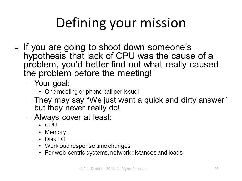 Defining your mission –If you are going to shoot down someone's hypothesis that lack of CPU was the cause of a problem, you'd better find out what really caused the problem before the meeting.