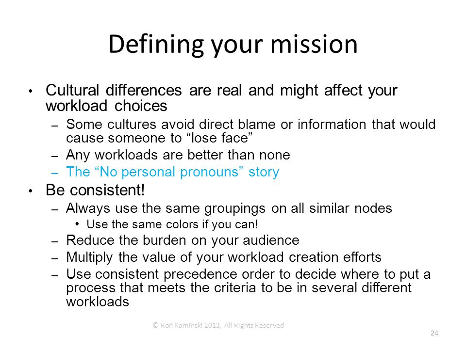 Defining your mission Cultural differences are real and might affect your workload choices –Some cultures avoid direct blame or information that would cause someone to lose face –Any workloads are better than none –The No personal pronouns story Be consistent.