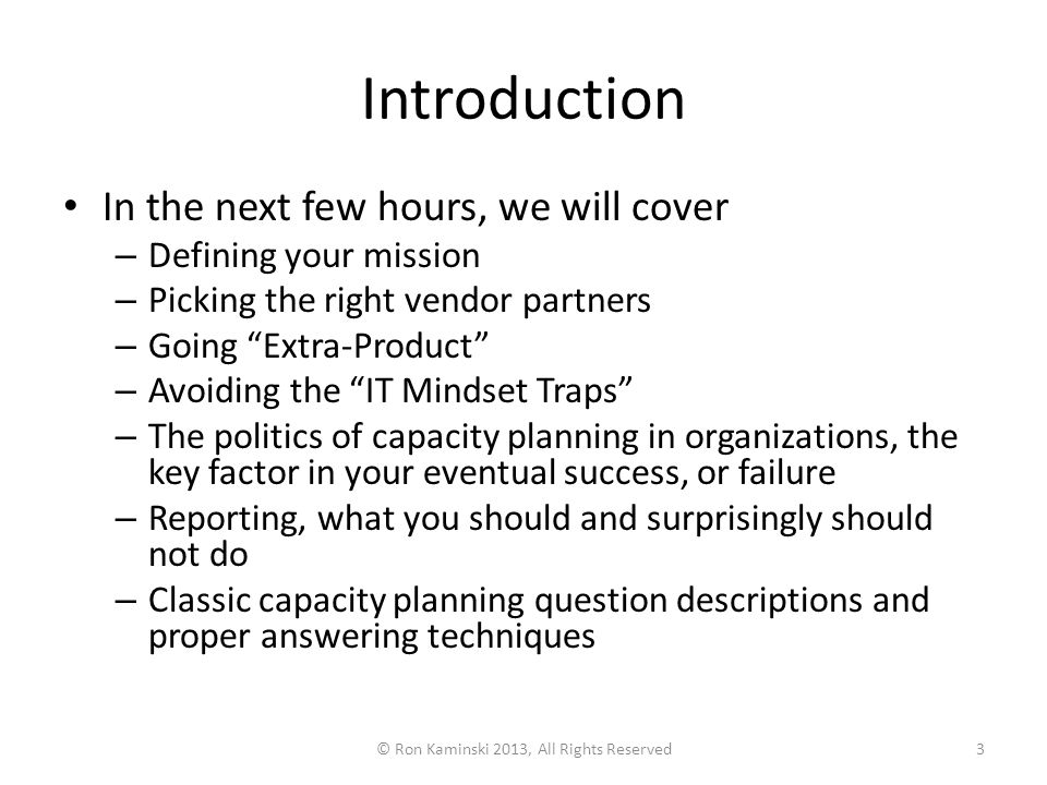 Introduction In the next few hours, we will cover – Defining your mission – Picking the right vendor partners – Going Extra-Product – Avoiding the IT Mindset Traps – The politics of capacity planning in organizations, the key factor in your eventual success, or failure – Reporting, what you should and surprisingly should not do – Classic capacity planning question descriptions and proper answering techniques © Ron Kaminski 2013, All Rights Reserved3