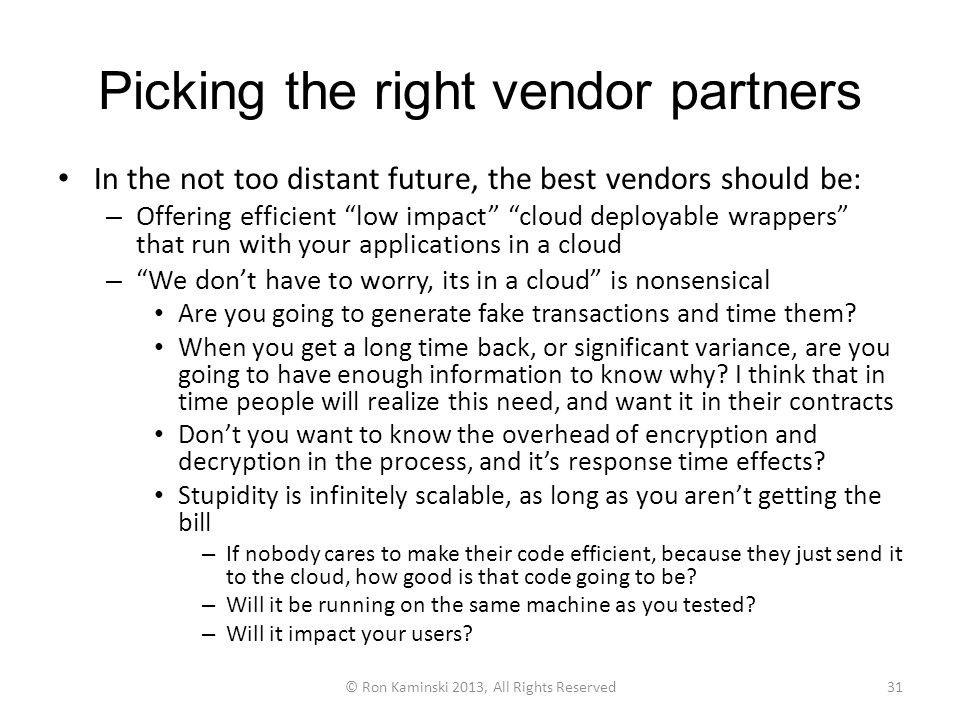 Picking the right vendor partners In the not too distant future, the best vendors should be: – Offering efficient low impact cloud deployable wrappers that run with your applications in a cloud – We don't have to worry, its in a cloud is nonsensical Are you going to generate fake transactions and time them.