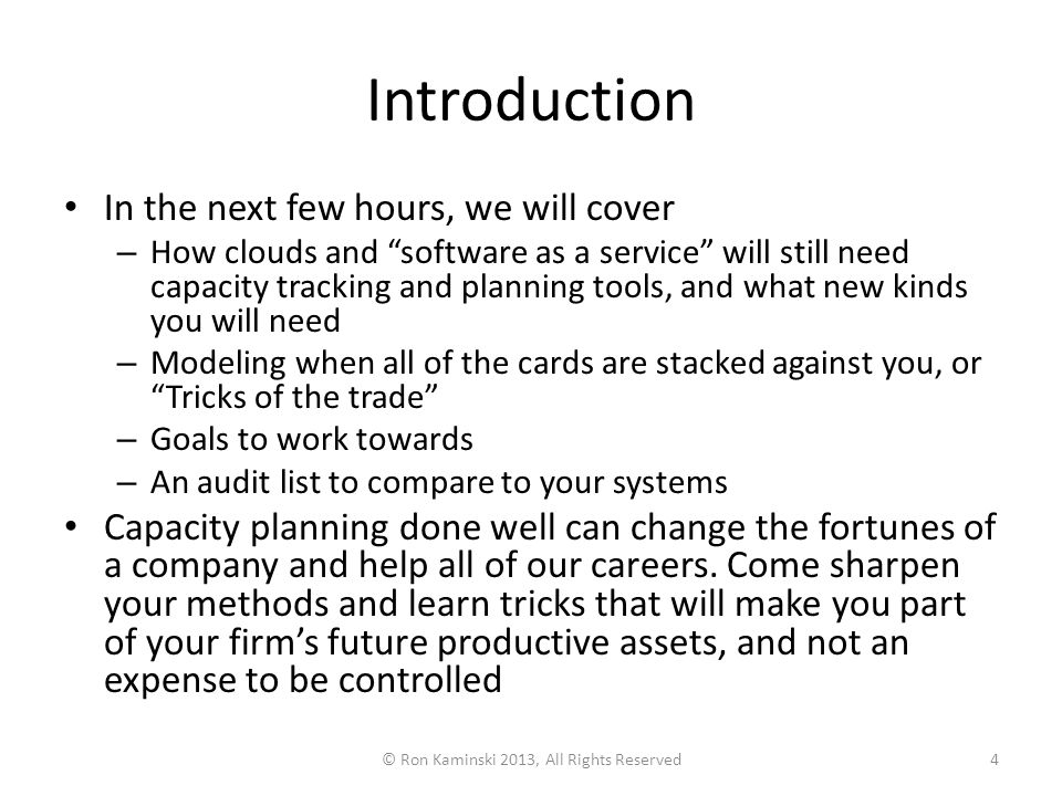 Introduction In the next few hours, we will cover – How clouds and software as a service will still need capacity tracking and planning tools, and what new kinds you will need – Modeling when all of the cards are stacked against you, or Tricks of the trade – Goals to work towards – An audit list to compare to your systems Capacity planning done well can change the fortunes of a company and help all of our careers.