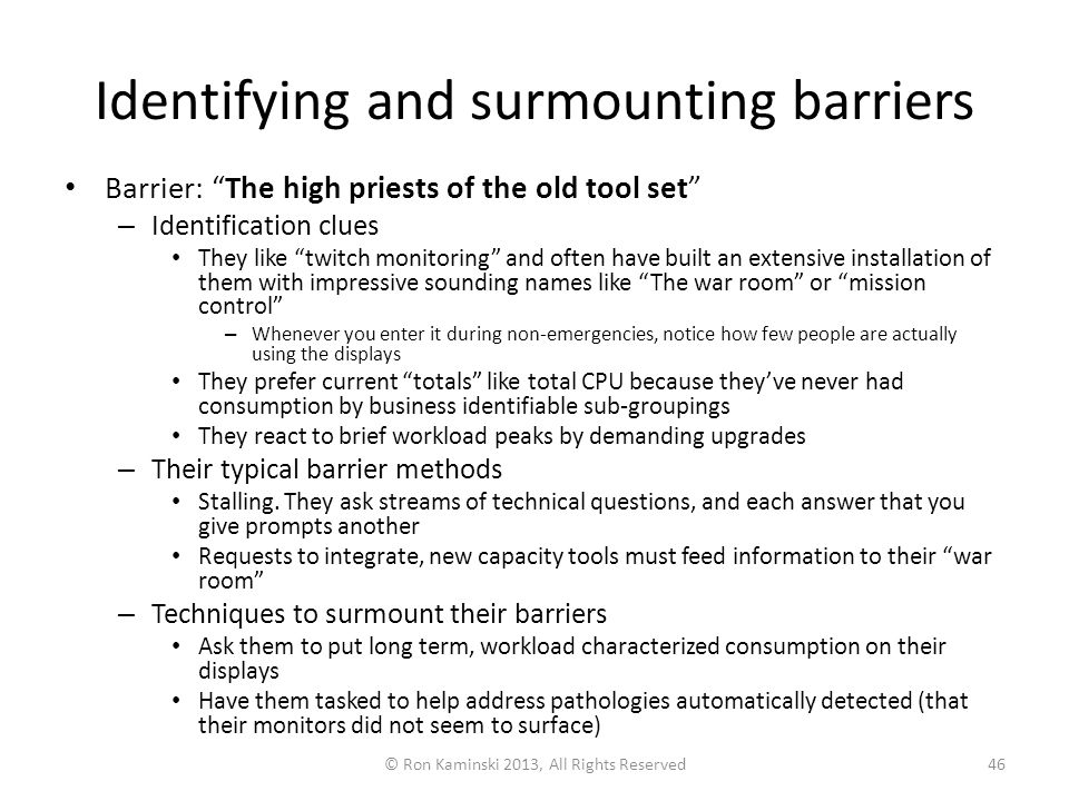 Identifying and surmounting barriers Barrier: The high priests of the old tool set – Identification clues They like twitch monitoring and often have built an extensive installation of them with impressive sounding names like The war room or mission control – Whenever you enter it during non-emergencies, notice how few people are actually using the displays They prefer current totals like total CPU because they've never had consumption by business identifiable sub-groupings They react to brief workload peaks by demanding upgrades – Their typical barrier methods Stalling.