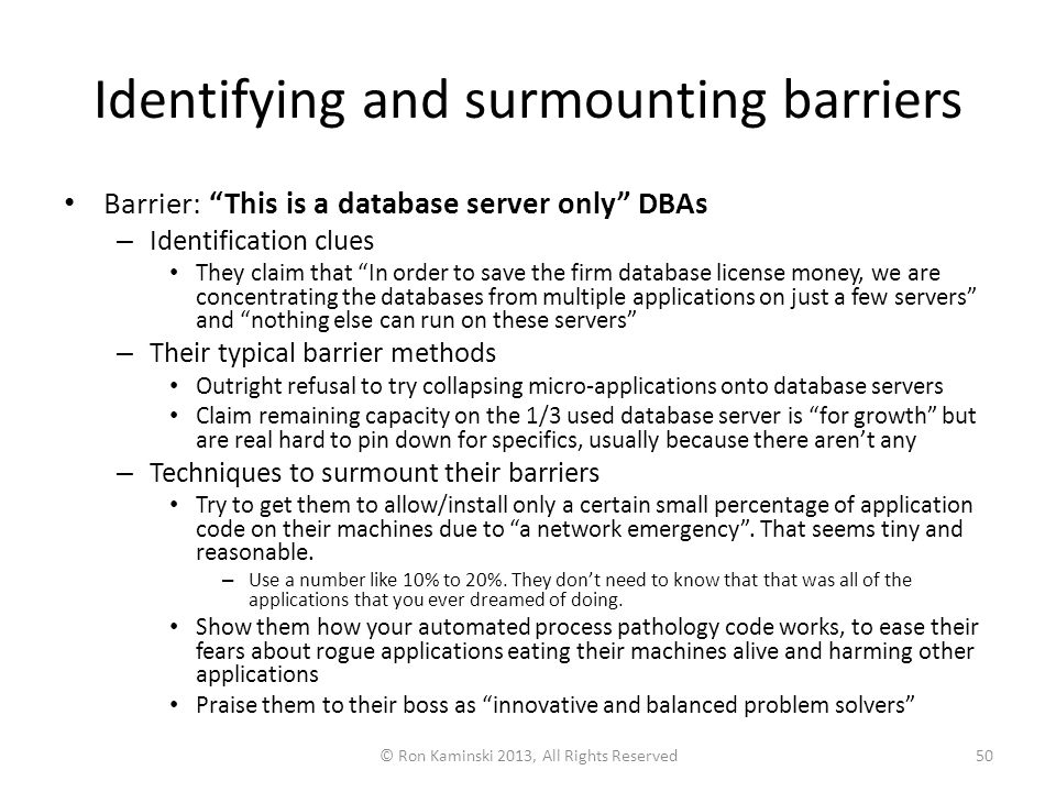 Identifying and surmounting barriers Barrier: This is a database server only DBAs – Identification clues They claim that In order to save the firm database license money, we are concentrating the databases from multiple applications on just a few servers and nothing else can run on these servers – Their typical barrier methods Outright refusal to try collapsing micro-applications onto database servers Claim remaining capacity on the 1/3 used database server is for growth but are real hard to pin down for specifics, usually because there aren't any – Techniques to surmount their barriers Try to get them to allow/install only a certain small percentage of application code on their machines due to a network emergency .