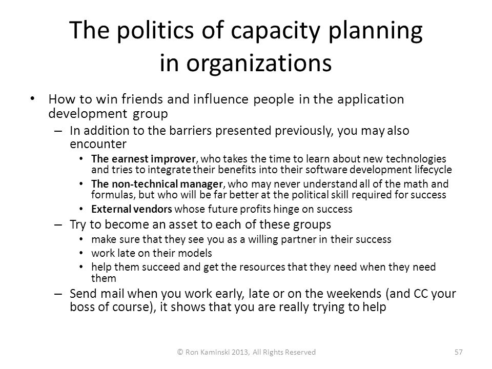 The politics of capacity planning in organizations How to win friends and influence people in the application development group – In addition to the barriers presented previously, you may also encounter The earnest improver, who takes the time to learn about new technologies and tries to integrate their benefits into their software development lifecycle The non-technical manager, who may never understand all of the math and formulas, but who will be far better at the political skill required for success External vendors whose future profits hinge on success – Try to become an asset to each of these groups make sure that they see you as a willing partner in their success work late on their models help them succeed and get the resources that they need when they need them – Send mail when you work early, late or on the weekends (and CC your boss of course), it shows that you are really trying to help © Ron Kaminski 2013, All Rights Reserved57