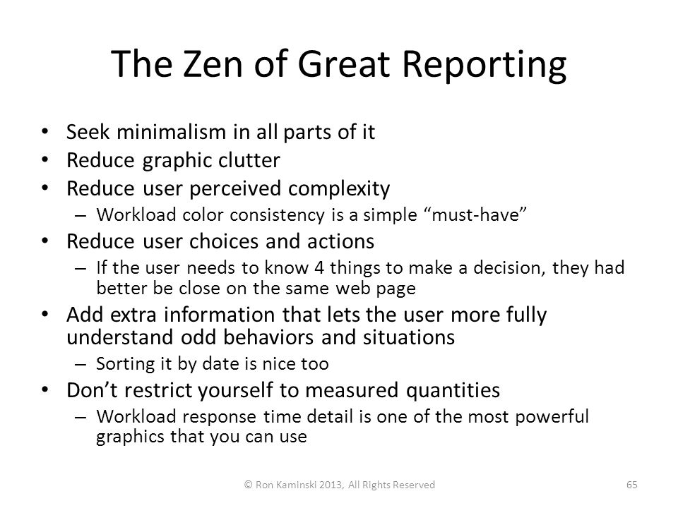 The Zen of Great Reporting Seek minimalism in all parts of it Reduce graphic clutter Reduce user perceived complexity – Workload color consistency is a simple must-have Reduce user choices and actions – If the user needs to know 4 things to make a decision, they had better be close on the same web page Add extra information that lets the user more fully understand odd behaviors and situations – Sorting it by date is nice too Don't restrict yourself to measured quantities – Workload response time detail is one of the most powerful graphics that you can use © Ron Kaminski 2013, All Rights Reserved65
