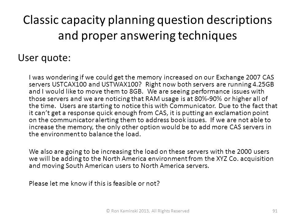 Classic capacity planning question descriptions and proper answering techniques User quote: I was wondering if we could get the memory increased on our Exchange 2007 CAS servers USTCAX100 and USTWAX100.