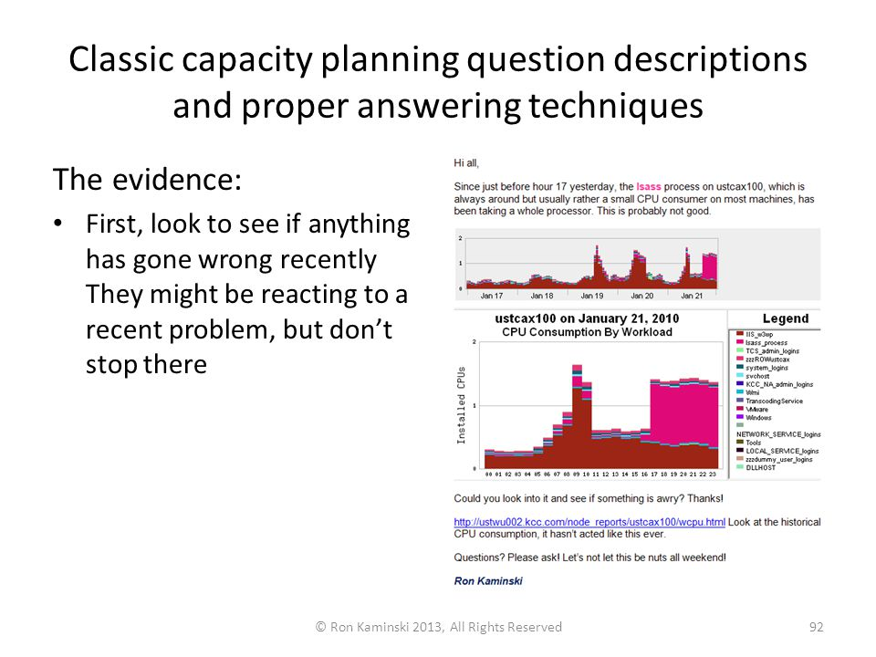 Classic capacity planning question descriptions and proper answering techniques The evidence: First, look to see if anything has gone wrong recently They might be reacting to a recent problem, but don't stop there © Ron Kaminski 2013, All Rights Reserved92