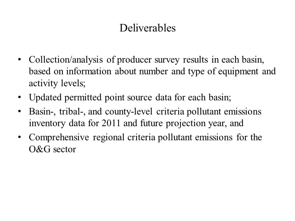 Deliverables Collection/analysis of producer survey results in each basin, based on information about number and type of equipment and activity levels; Updated permitted point source data for each basin; Basin-, tribal-, and county-level criteria pollutant emissions inventory data for 2011 and future projection year, and Comprehensive regional criteria pollutant emissions for the O&G sector